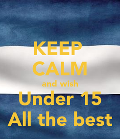 Poster: KEEP  CALM and wish Under 15 All the best