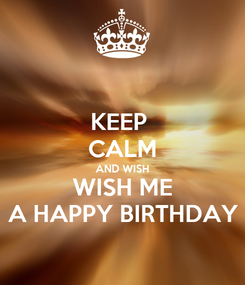 Poster: KEEP  CALM AND WISH WISH ME A HAPPY BIRTHDAY