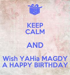 Poster: KEEP CALM AND Wish YAHia MAGDY A HAPPY BIRTHDAY