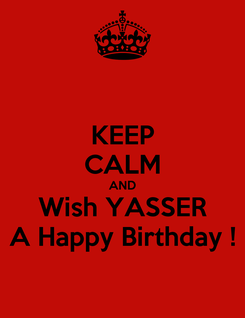 Poster: KEEP CALM AND Wish YASSER A Happy Birthday !