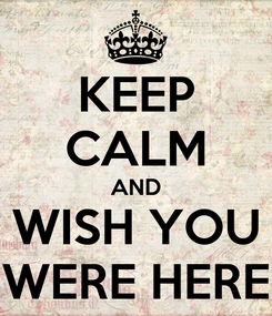 Poster: KEEP CALM AND WISH YOU WERE HERE