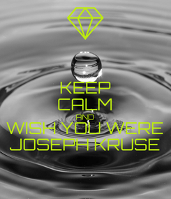 Poster: KEEP CALM AND WISH YOU WERE JOSEPH KRUSE