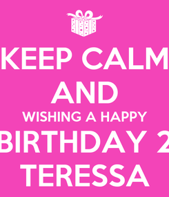 Poster: KEEP CALM AND WISHING A HAPPY BIRTHDAY 2 TERESSA