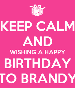 Poster: KEEP CALM AND WISHING A HAPPY BIRTHDAY TO BRANDY