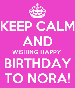 Poster: KEEP CALM AND WISHING HAPPY  BIRTHDAY TO NORA!