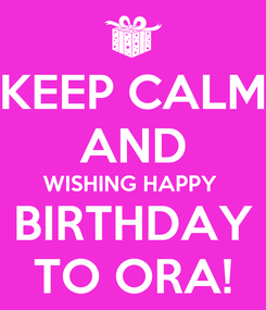 Poster: KEEP CALM AND WISHING HAPPY  BIRTHDAY TO ORA!