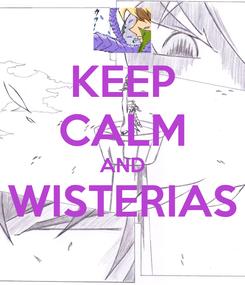 Poster: KEEP CALM AND WISTERIAS