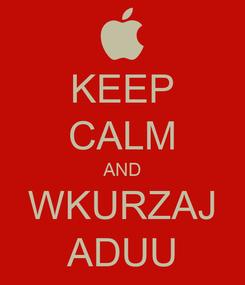 Poster: KEEP CALM AND WKURZAJ ADUU