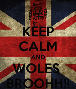 Poster: KEEP CALM AND WOLES  BROOHH!!
