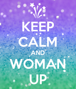 Poster: KEEP CALM AND WOMAN UP