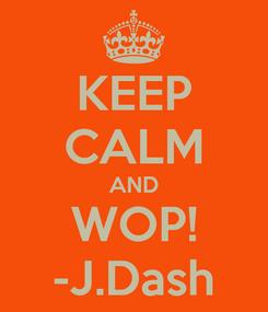Poster: KEEP CALM AND WOP! -J.Dash