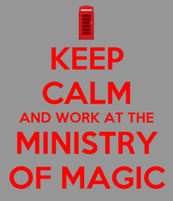 Poster: KEEP CALM AND WORK AT THE MINISTRY OF MAGIC