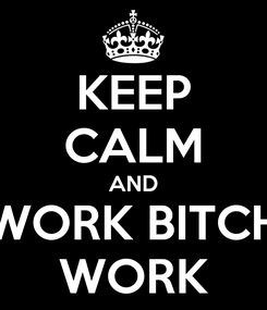 Poster: KEEP CALM AND WORK BITCH WORK
