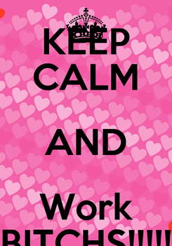 Poster: KEEP CALM AND Work BITCHS!!!!!