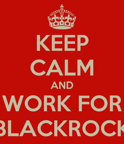 Poster: KEEP CALM AND WORK FOR BLACKROCK