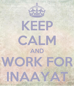 Poster: KEEP CALM AND WORK FOR INAAYAT
