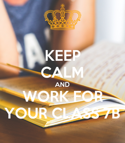 Poster: KEEP CALM AND WORK FOR YOUR CLASS 7B