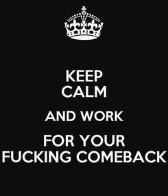 Poster: KEEP CALM AND WORK FOR YOUR FUCKING COMEBACK