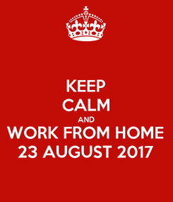 Poster: KEEP CALM AND WORK FROM HOME 23 AUGUST 2017