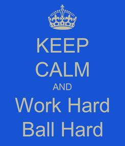 Poster: KEEP CALM AND Work Hard Ball Hard