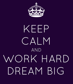 Poster: KEEP CALM AND WORK HARD DREAM BIG