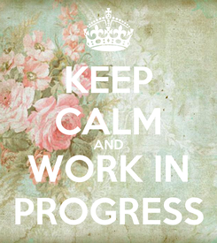 Poster: KEEP CALM AND WORK IN PROGRESS