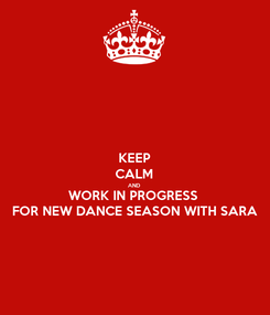 Poster: KEEP CALM AND WORK IN PROGRESS  FOR NEW DANCE SEASON WITH SARA