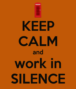 Poster: KEEP CALM and work in SILENCE