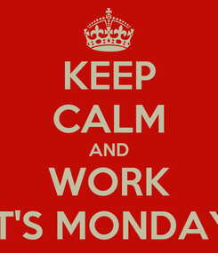 Poster: KEEP CALM AND WORK IT'S MONDAY