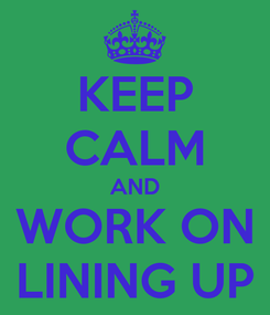 Poster: KEEP CALM AND WORK ON LINING UP