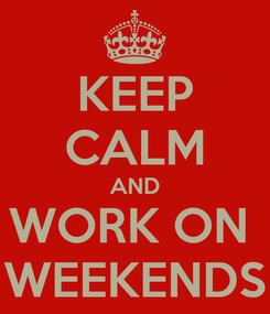 Poster: KEEP CALM AND WORK ON  WEEKENDS