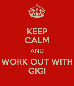 Poster: KEEP CALM AND WORK OUT WITH GIGI