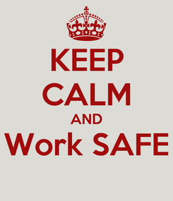 Poster: KEEP CALM AND Work SAFE