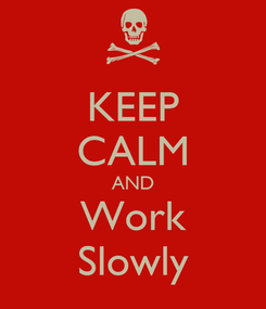Poster: KEEP CALM AND Work Slowly
