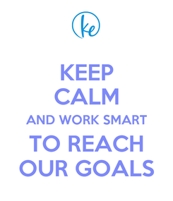 Poster: KEEP CALM AND WORK SMART TO REACH OUR GOALS
