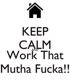 Poster: KEEP CALM AND Work That Mutha Fucka!!