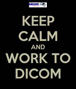Poster: KEEP CALM AND WORK TO DICOM