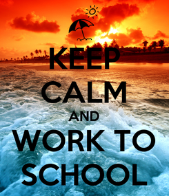 Poster: KEEP CALM AND WORK TO SCHOOL