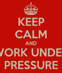 Poster: KEEP CALM AND WORK UNDER PRESSURE