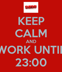 Poster: KEEP CALM AND WORK UNTIL 23:00