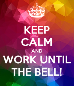 Poster: KEEP CALM AND WORK UNTIL THE BELL!