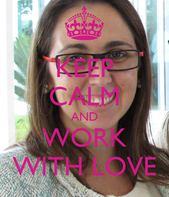 Poster: KEEP CALM AND WORK WITH LOVE