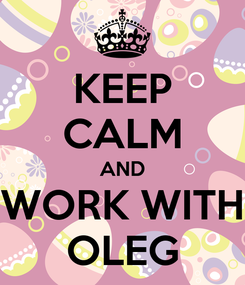 Poster: KEEP CALM AND WORK WITH OLEG