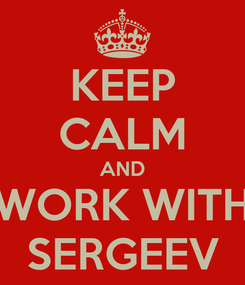 Poster: KEEP CALM AND WORK WITH SERGEEV