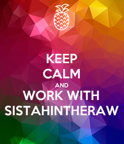Poster: KEEP CALM AND WORK WITH SISTAHINTHERAW