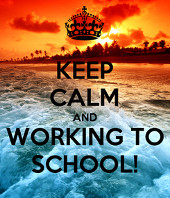 Poster: KEEP CALM AND WORKING TO SCHOOL!