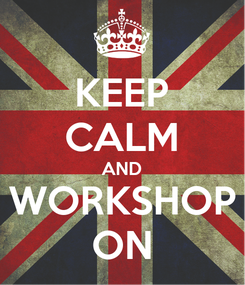 Poster: KEEP CALM AND WORKSHOP ON