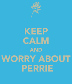 Poster: KEEP CALM AND WORRY ABOUT  PERRIE