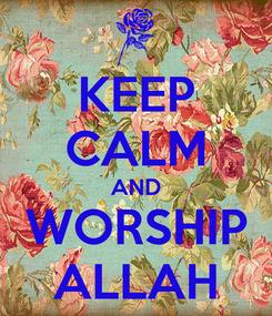 Poster: KEEP CALM AND WORSHIP ALLAH