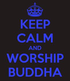 Poster: KEEP CALM AND WORSHIP BUDDHA
